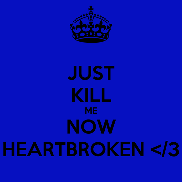JUST KILL ME NOW HEARTBROKEN </3