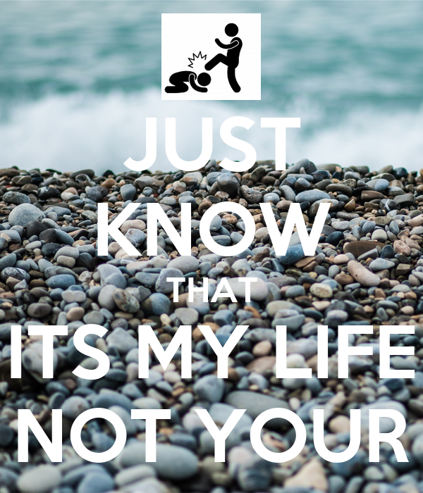 JUST KNOW THAT ITS MY LIFE NOT YOUR