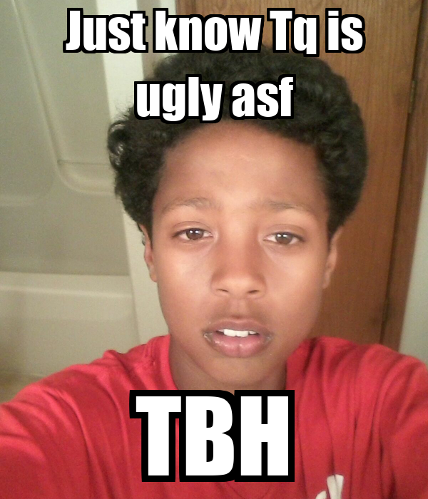 Just know Tq is ugly asf TBH