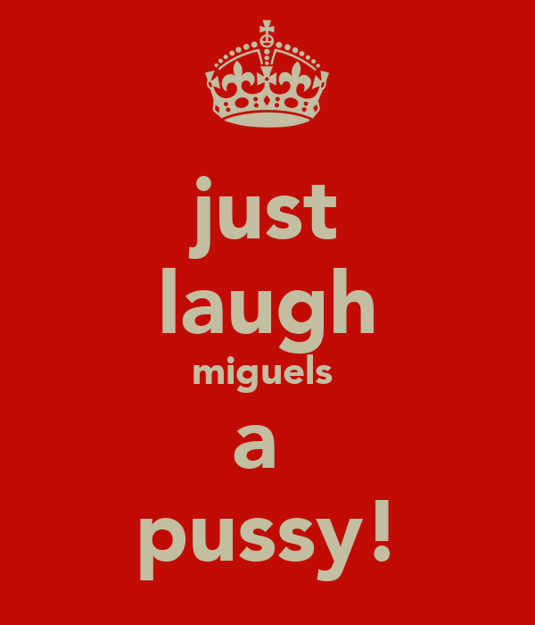 just laugh miguels  a  pussy!