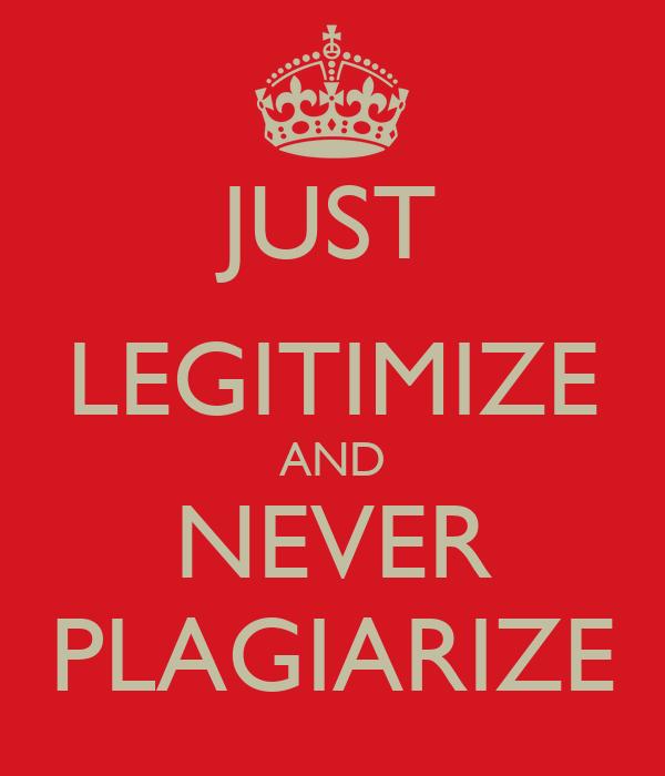 JUST LEGITIMIZE AND NEVER PLAGIARIZE
