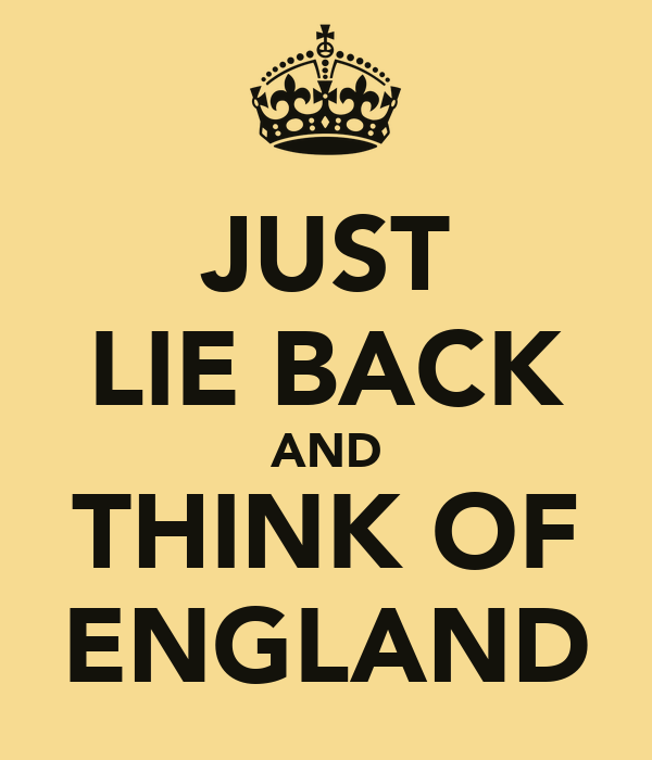 JUST LIE BACK AND THINK OF ENGLAND
