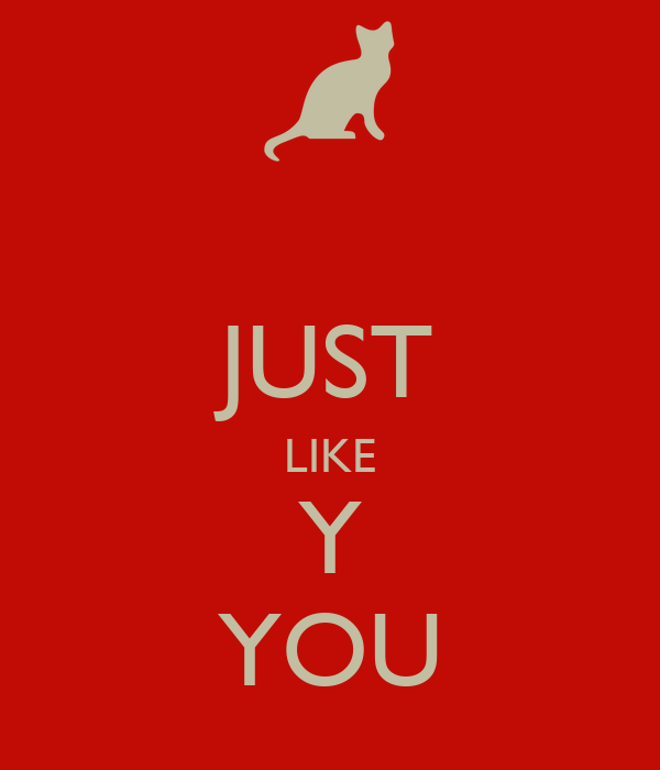 JUST LIKE Y YOU