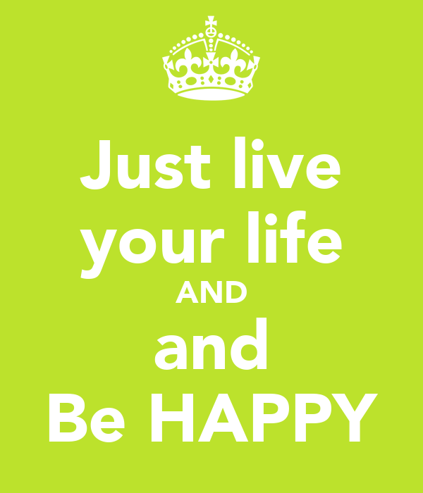 Just live your life AND and Be HAPPY