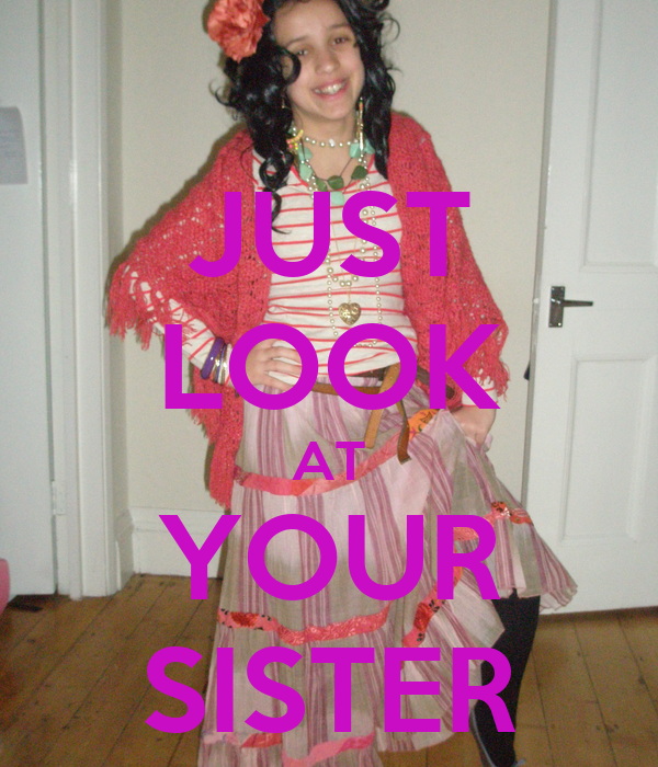 JUST LOOK AT YOUR SISTER