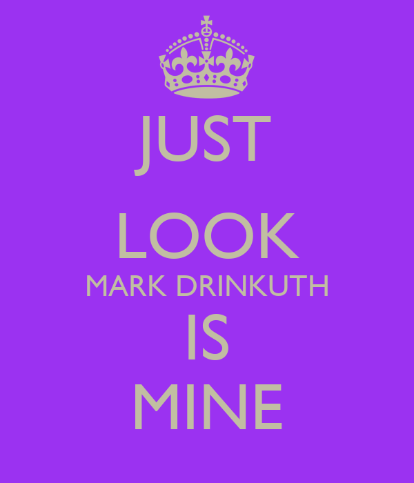 JUST LOOK MARK DRINKUTH IS MINE