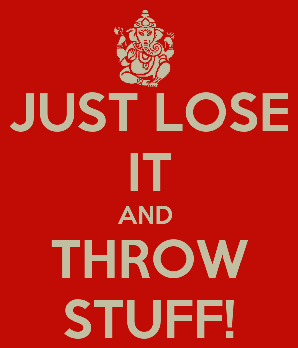 JUST LOSE IT AND  THROW STUFF!