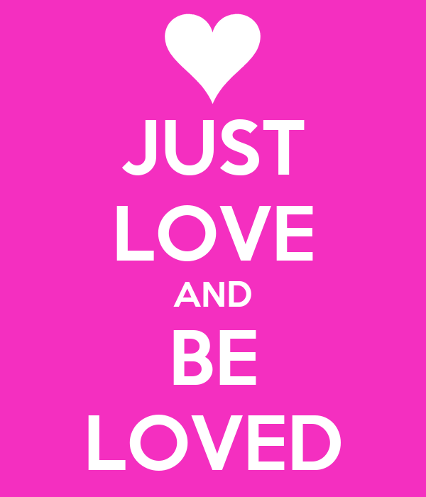 JUST LOVE AND BE LOVED