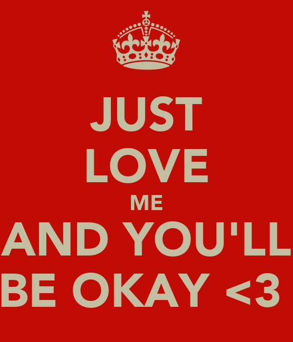 JUST LOVE ME AND YOU'LL BE OKAY <3