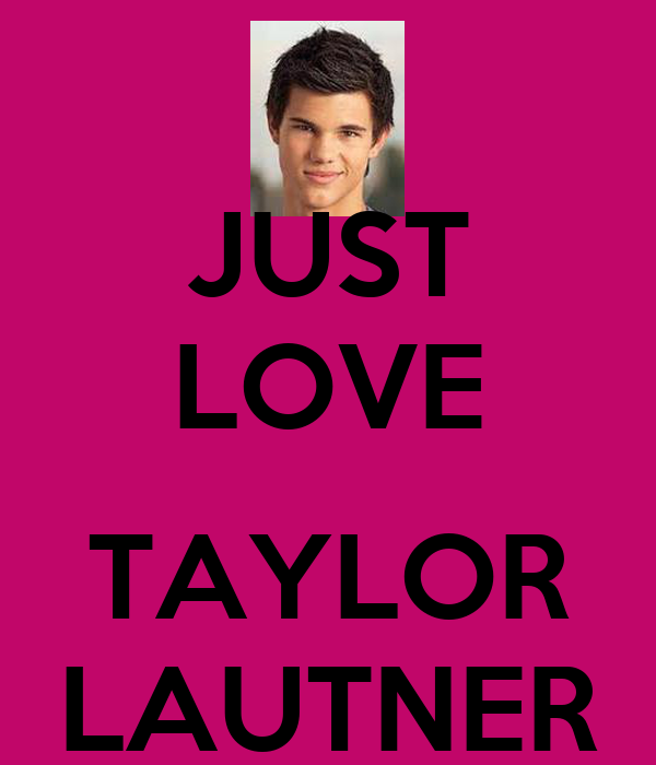 JUST LOVE  TAYLOR LAUTNER