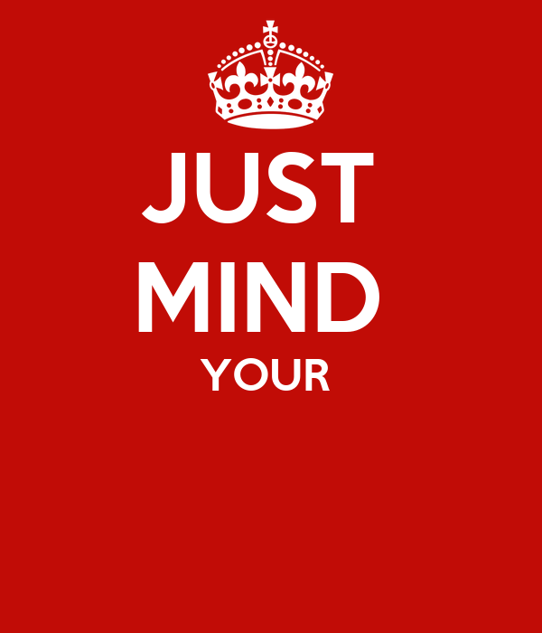 JUST  MIND  YOUR