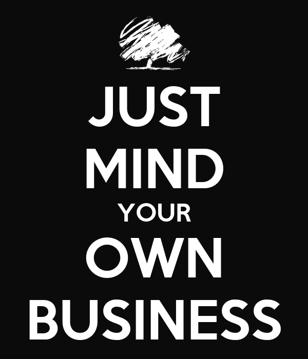 JUST MIND YOUR OWN BUSINESS