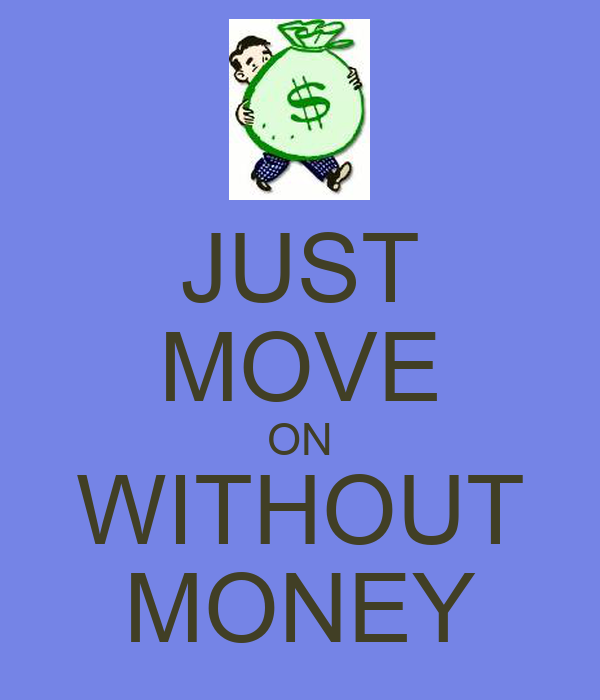JUST MOVE ON WITHOUT MONEY