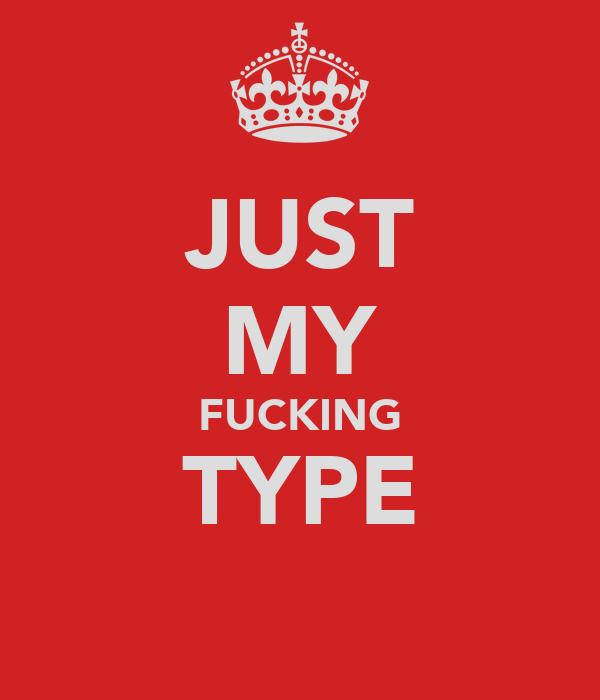 JUST MY FUCKING TYPE