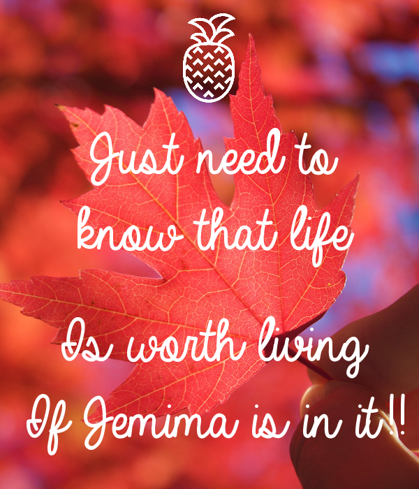 Just need to  know that life  Is worth living If Jemima is in it!!