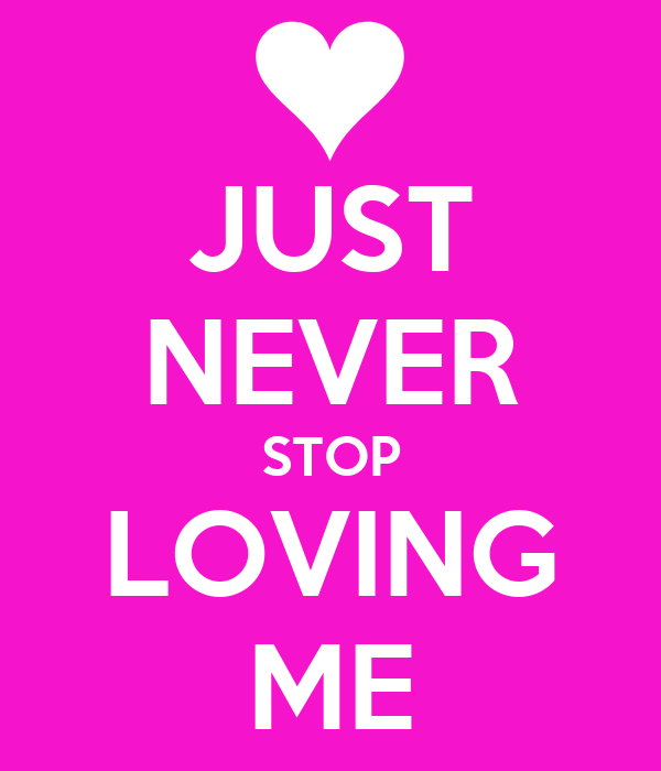JUST NEVER STOP LOVING ME