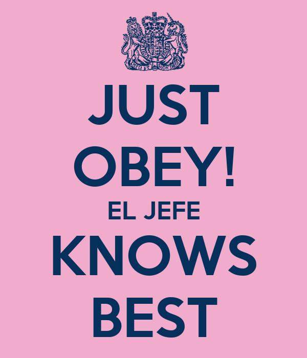 JUST OBEY! EL JEFE KNOWS BEST