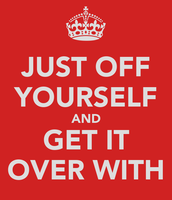 JUST OFF YOURSELF AND GET IT OVER WITH