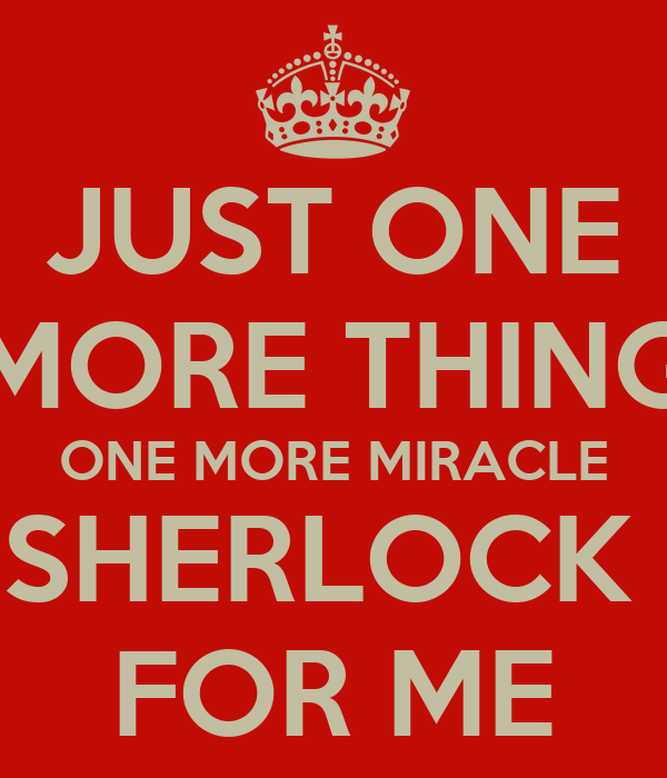 JUST ONE MORE THING ONE MORE MIRACLE SHERLOCK  FOR ME
