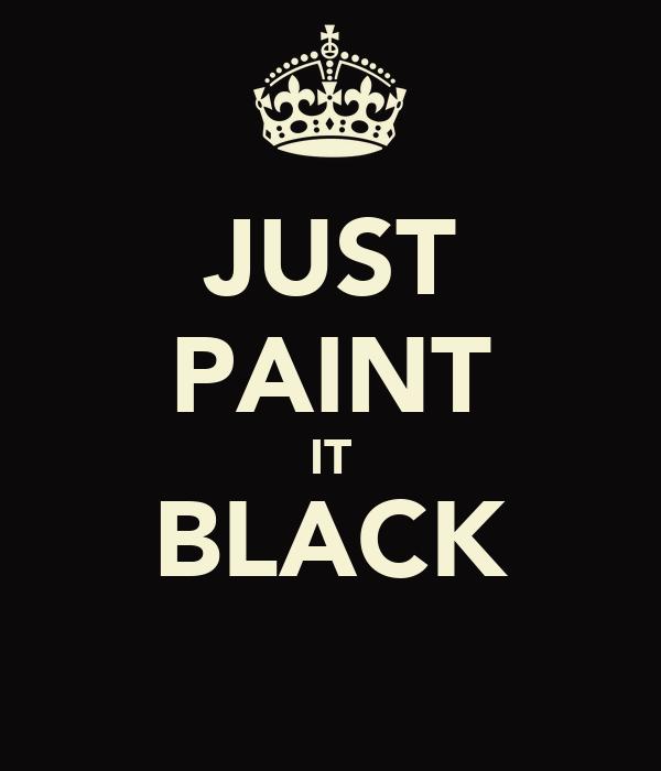 JUST PAINT IT BLACK