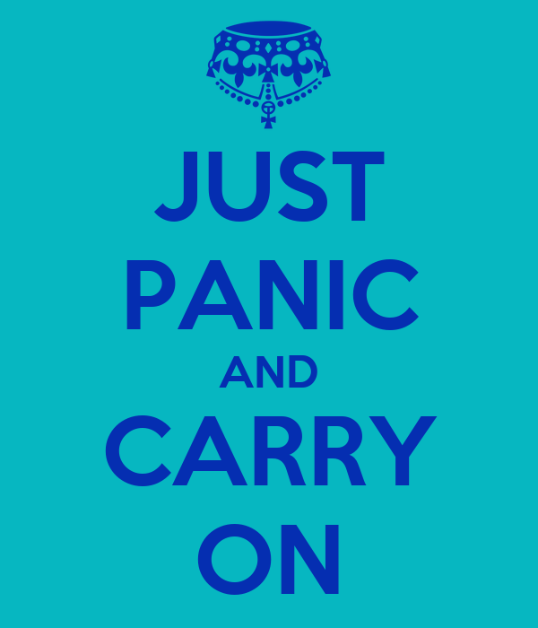 JUST PANIC AND CARRY ON