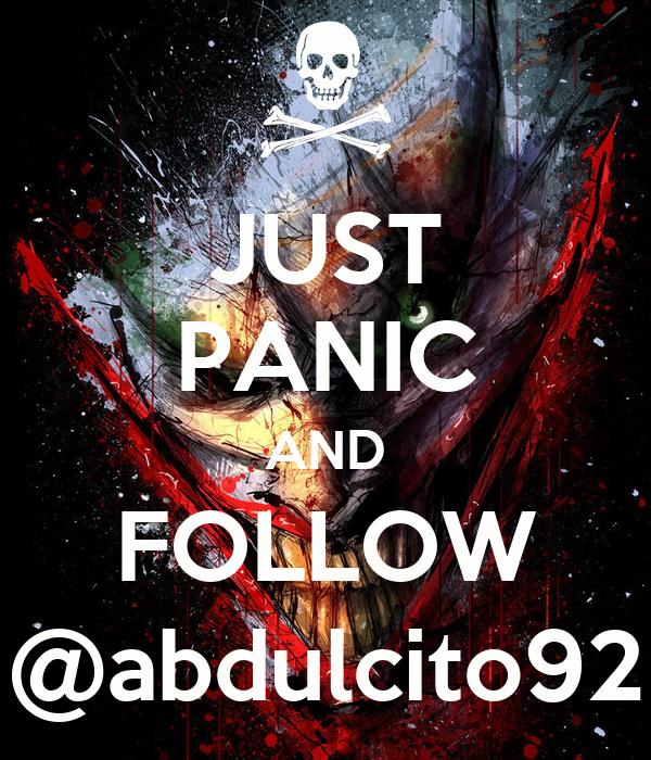 JUST PANIC AND FOLLOW @abdulcito92