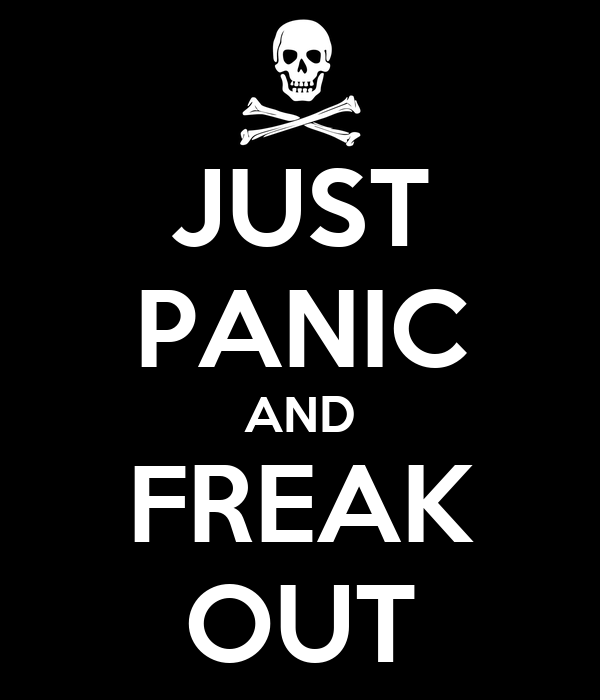 JUST PANIC AND FREAK OUT