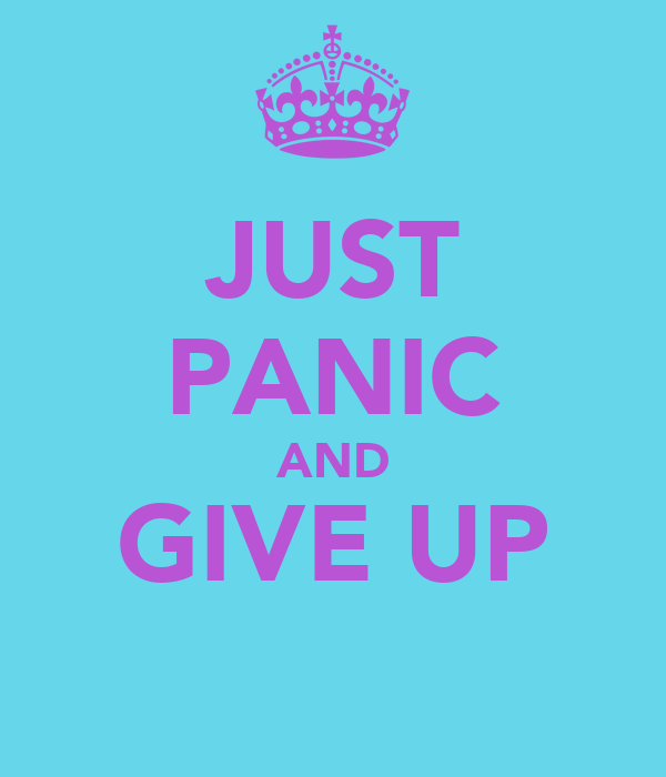 JUST PANIC AND GIVE UP