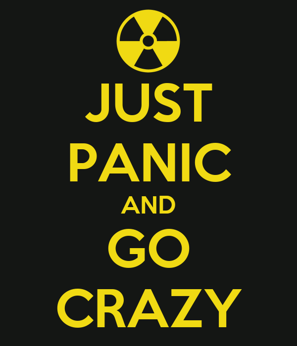 JUST PANIC AND GO CRAZY