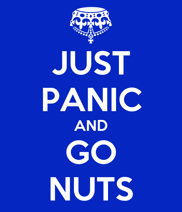 JUST PANIC AND GO NUTS