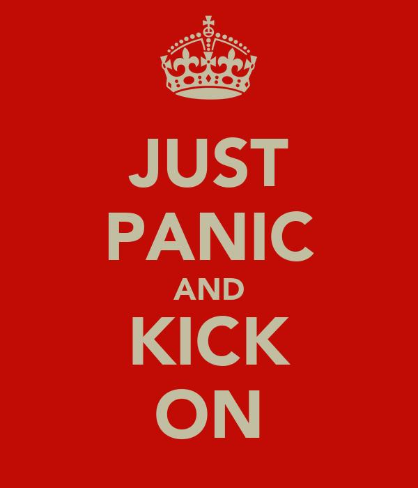 JUST PANIC AND KICK ON
