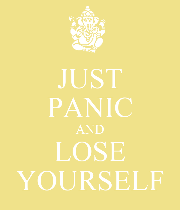 JUST PANIC AND LOSE YOURSELF