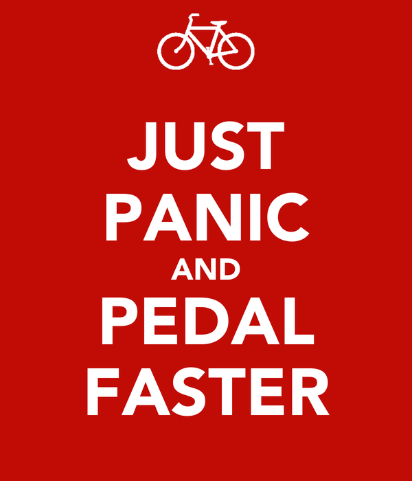 JUST PANIC AND PEDAL FASTER
