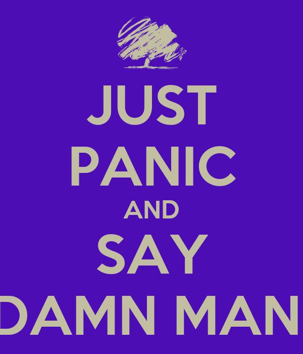 JUST PANIC AND SAY DAMN MAN!