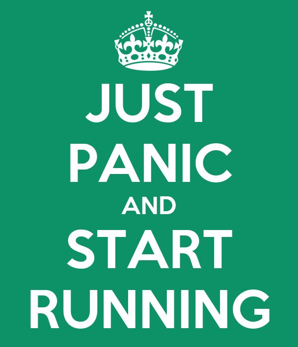 JUST PANIC AND START RUNNING