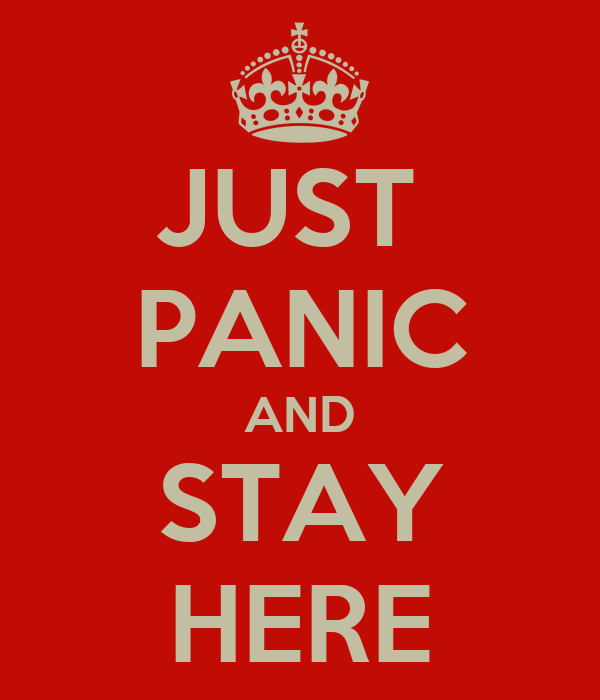 JUST  PANIC AND STAY HERE