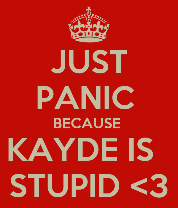 JUST PANIC  BECAUSE  KAYDE IS   STUPID <3