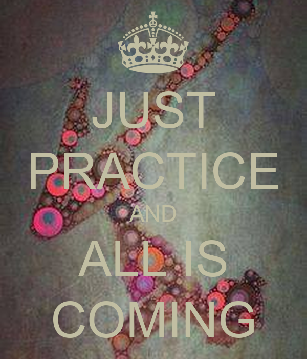 JUST PRACTICE AND ALL IS COMING