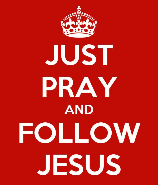 JUST PRAY AND FOLLOW JESUS