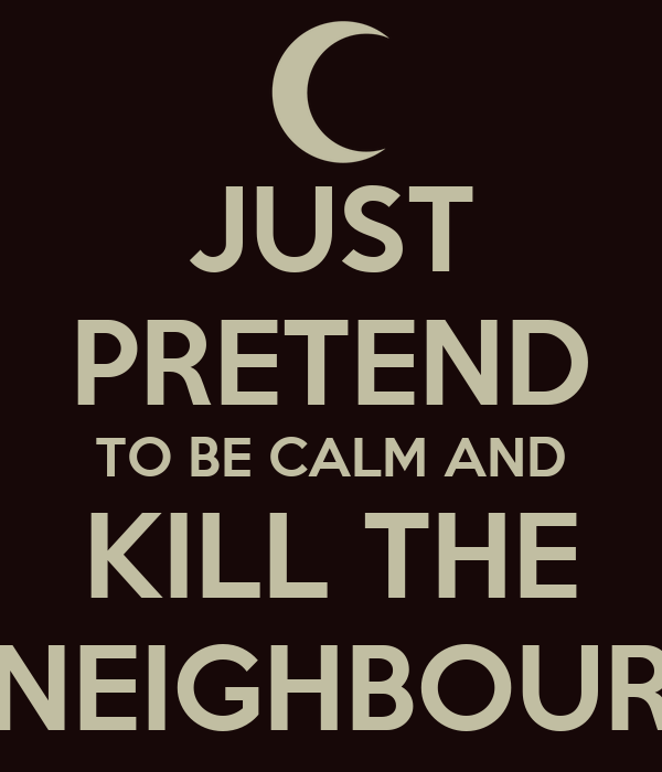 JUST PRETEND TO BE CALM AND KILL THE NEIGHBOUR