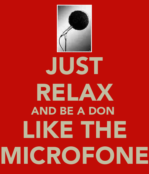 JUST RELAX AND BE A DON  LIKE THE MICROFONE