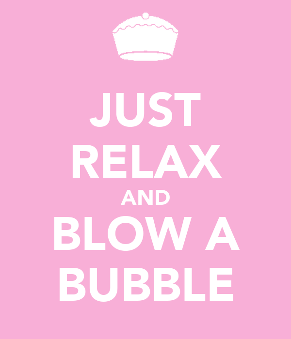 JUST RELAX AND BLOW A BUBBLE