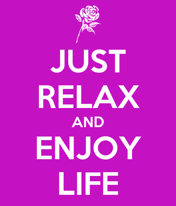 JUST RELAX AND ENJOY LIFE
