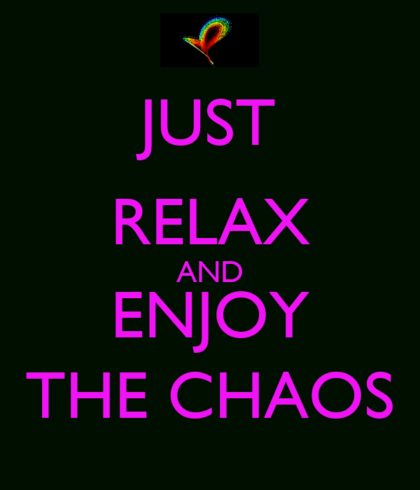 JUST RELAX AND ENJOY THE CHAOS