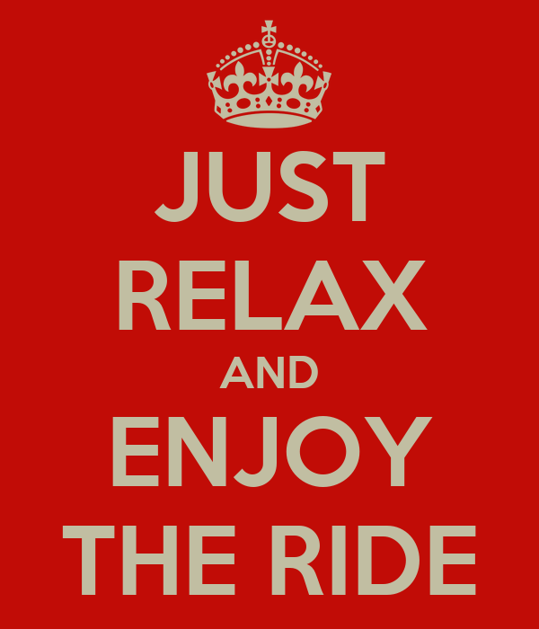 JUST RELAX AND ENJOY THE RIDE