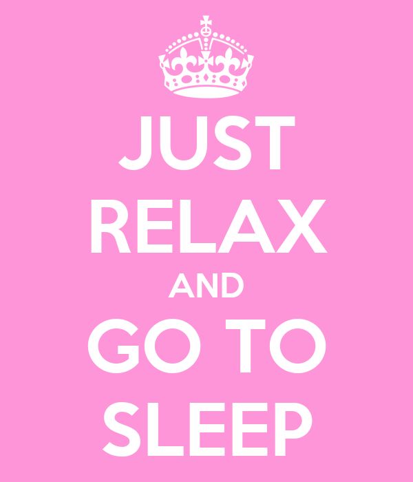 JUST RELAX AND GO TO SLEEP