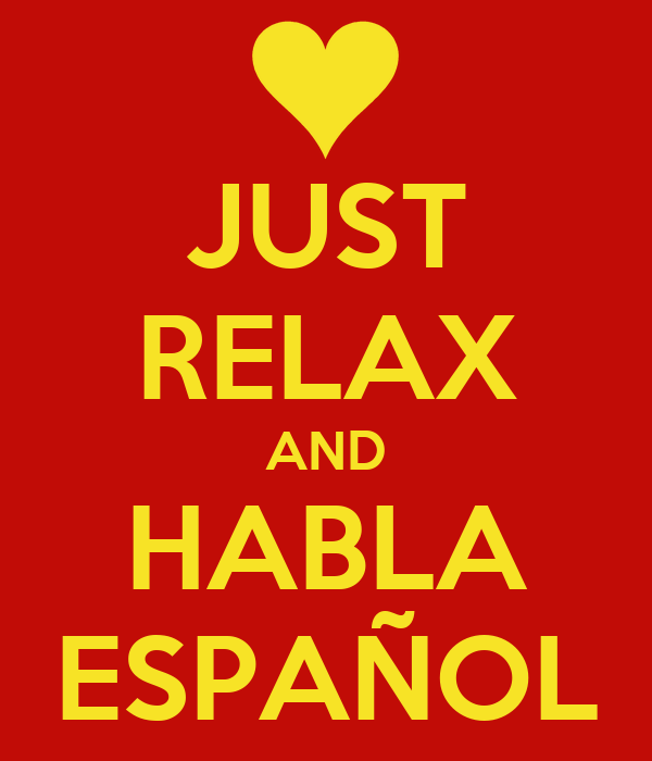 JUST RELAX AND HABLA ESPAÑOL