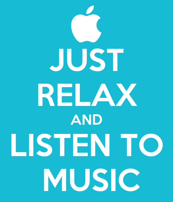 JUST RELAX AND LISTEN TO  MUSIC