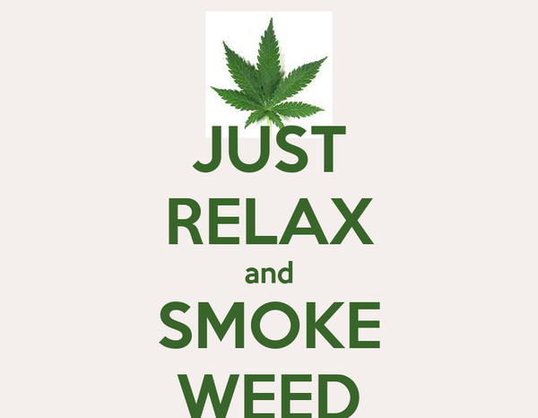 JUST RELAX and SMOKE WEED