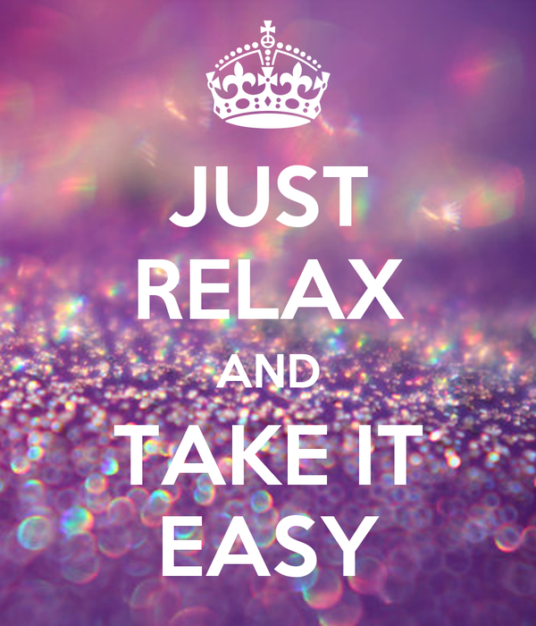 JUST RELAX AND TAKE IT EASY